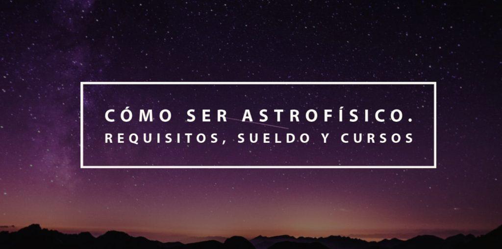 Cómo ser astrofísico: Requisitos, sueldo y cursos